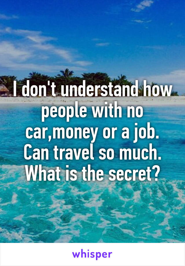 I don't understand how people with no car,money or a job. Can travel so much. What is the secret?