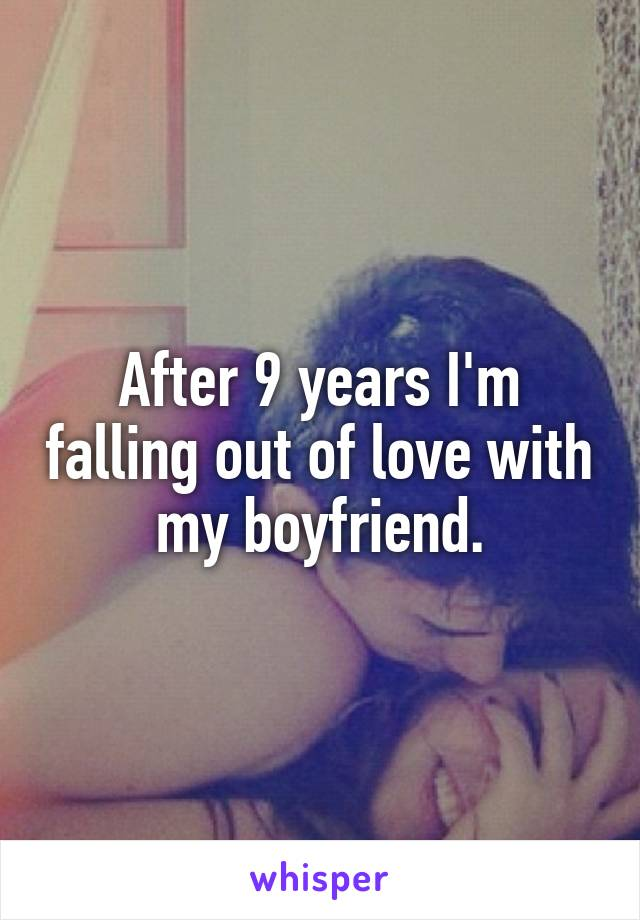 After 9 years I'm falling out of love with my boyfriend.