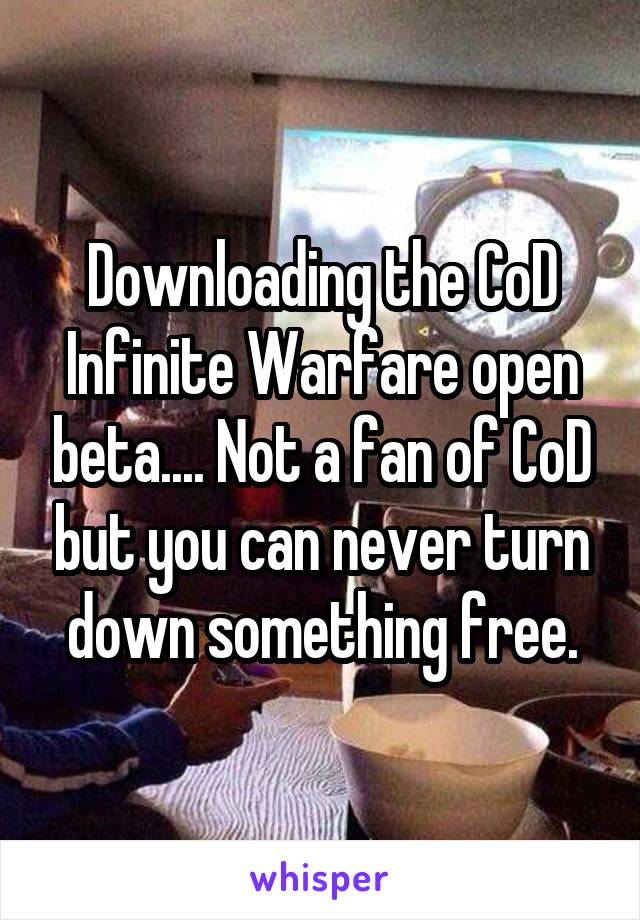 Downloading the CoD Infinite Warfare open beta.... Not a fan of CoD but you can never turn down something free.