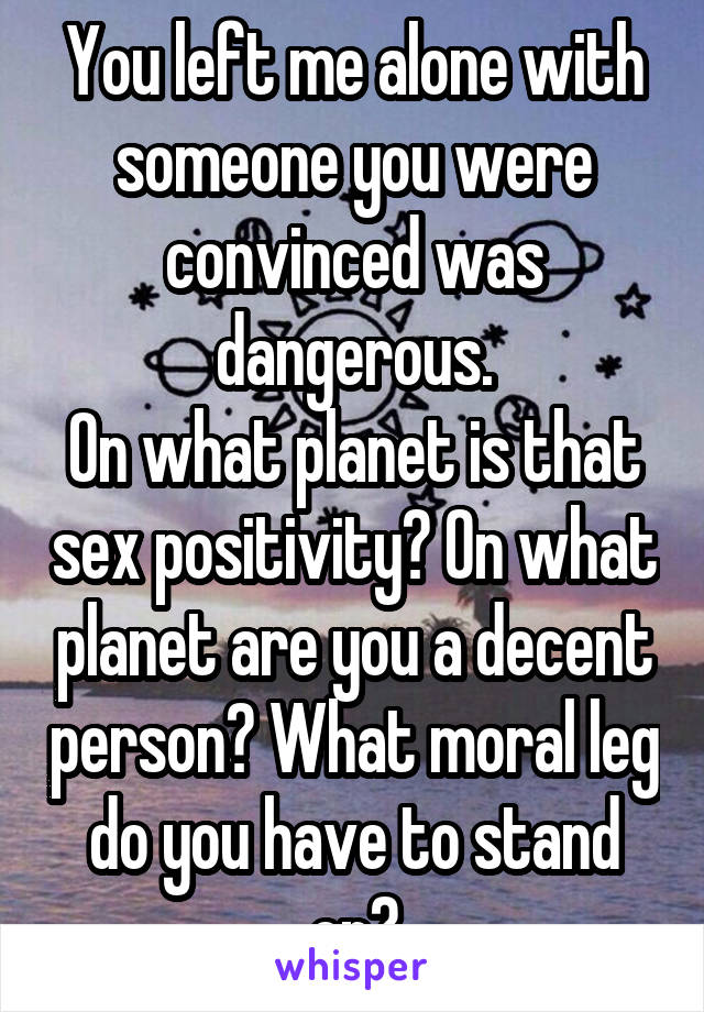 You left me alone with someone you were convinced was dangerous. On what planet is that sex positivity? On what planet are you a decent person? What moral leg do you have to stand on?