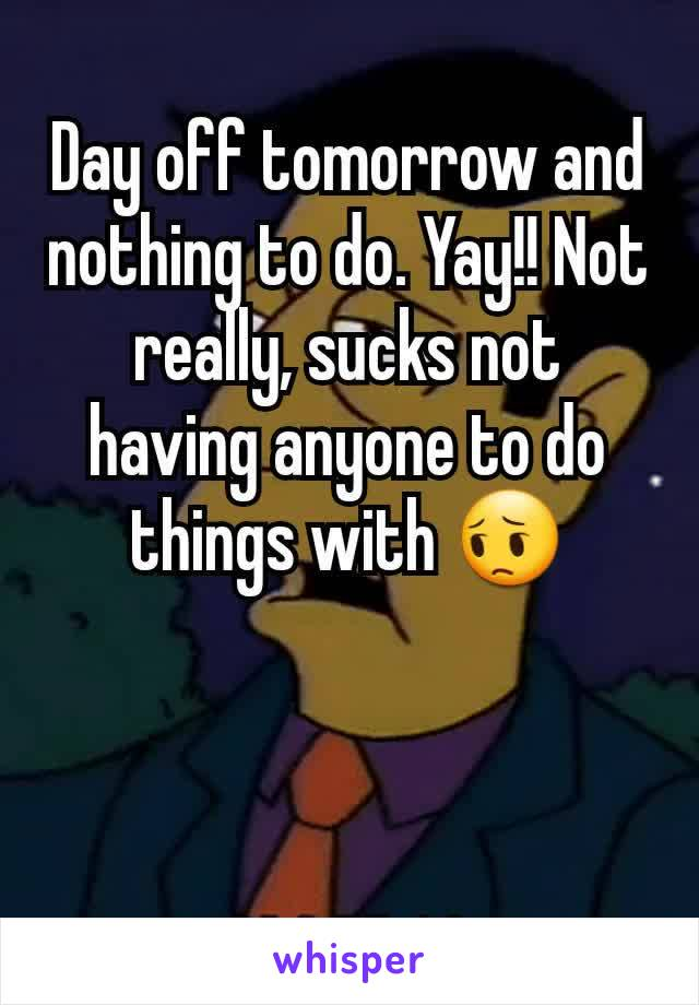 Day off tomorrow and nothing to do. Yay!! Not really, sucks not having anyone to do things with 😔