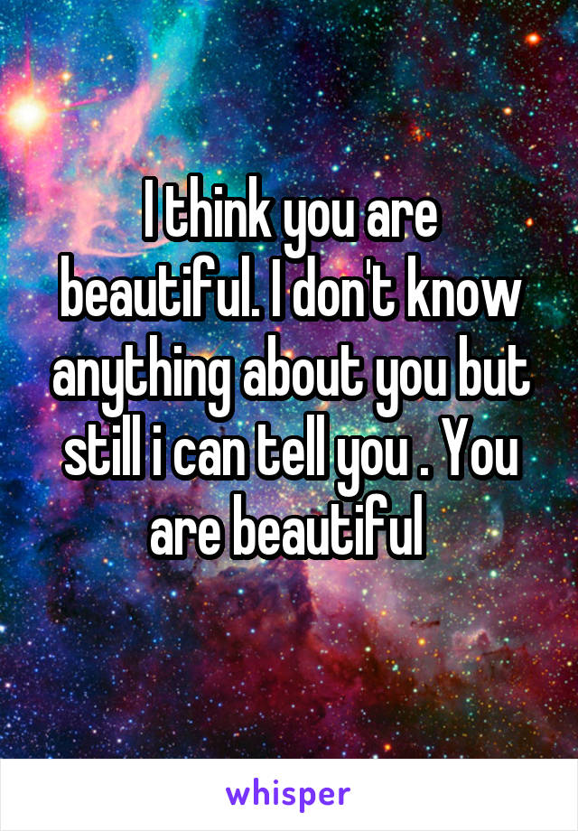 I think you are beautiful. I don't know anything about you but still i can tell you . You are beautiful