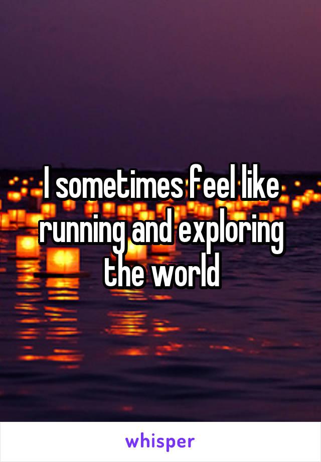 I sometimes feel like running and exploring the world