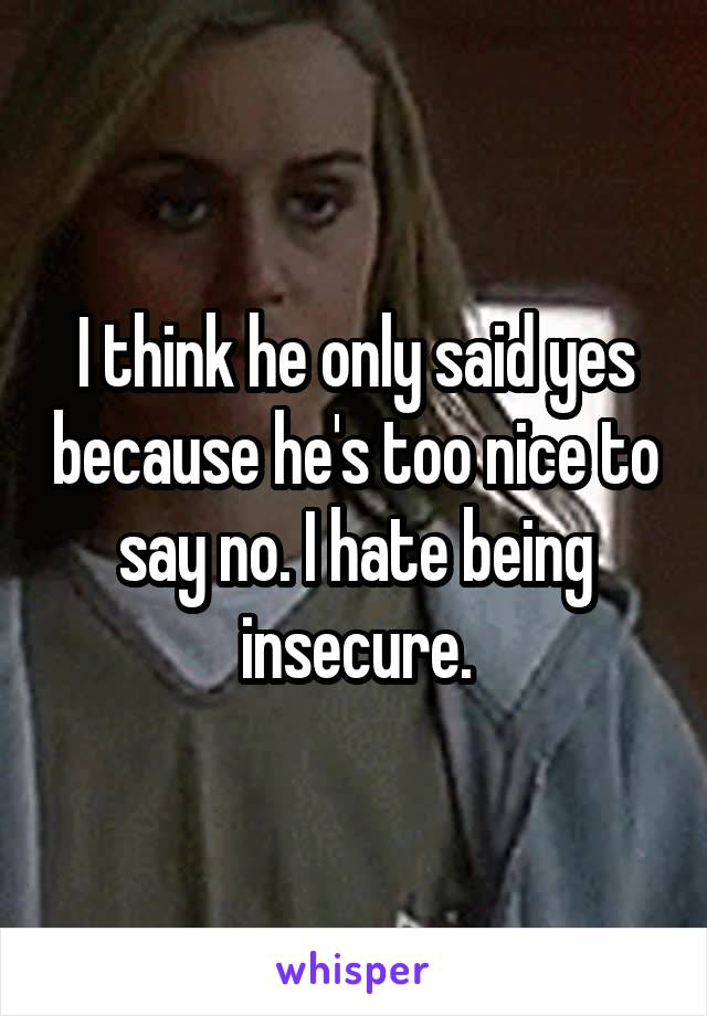 I think he only said yes because he's too nice to say no. I hate being insecure.