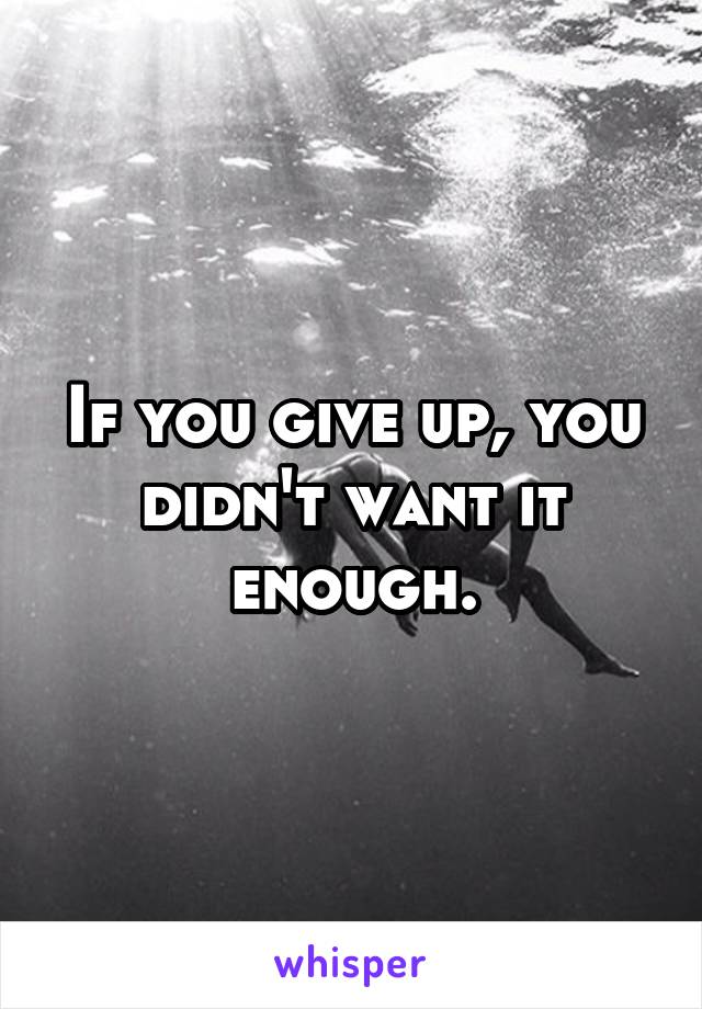 If you give up, you didn't want it enough.