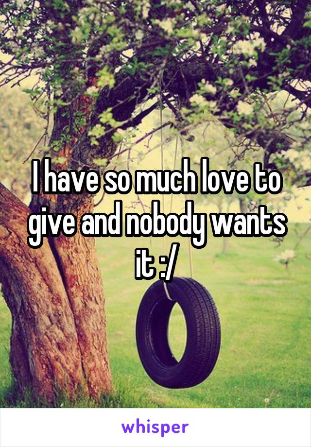 I have so much love to give and nobody wants it :/