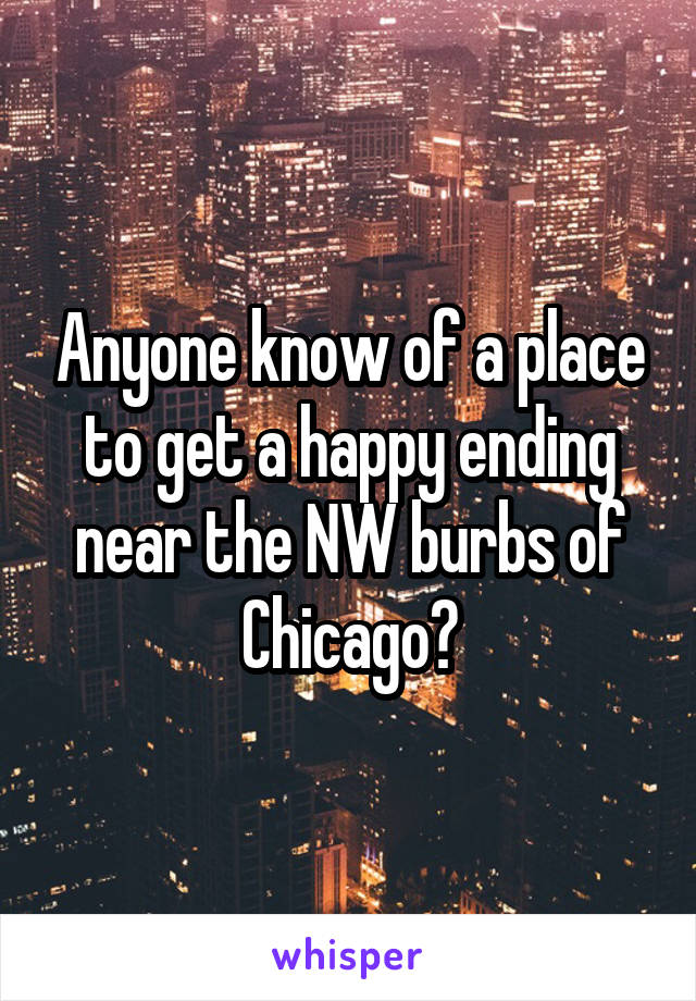 Anyone know of a place to get a happy ending near the NW burbs of Chicago?