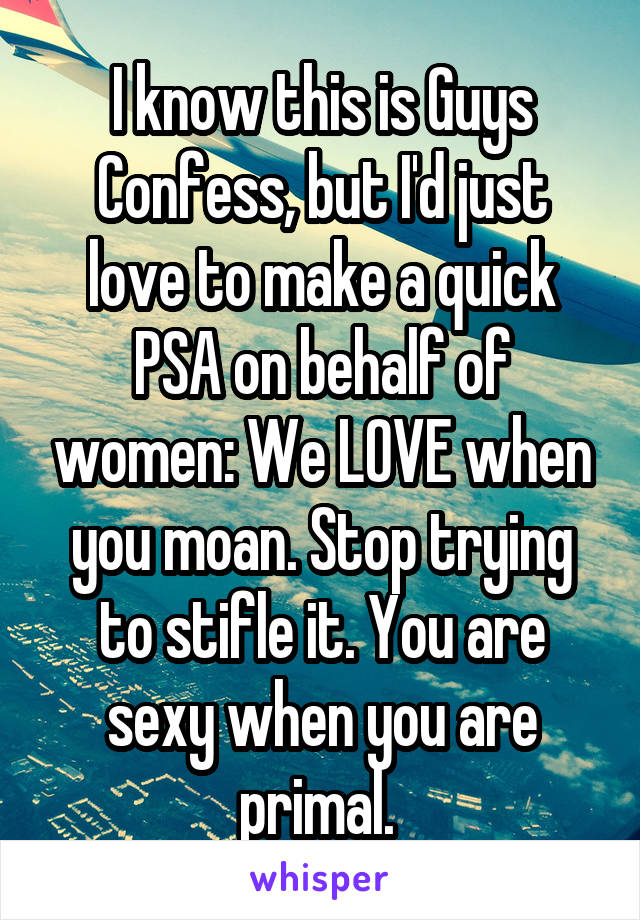 I know this is Guys Confess, but I'd just love to make a quick PSA on behalf of women: We LOVE when you moan. Stop trying to stifle it. You are sexy when you are primal.