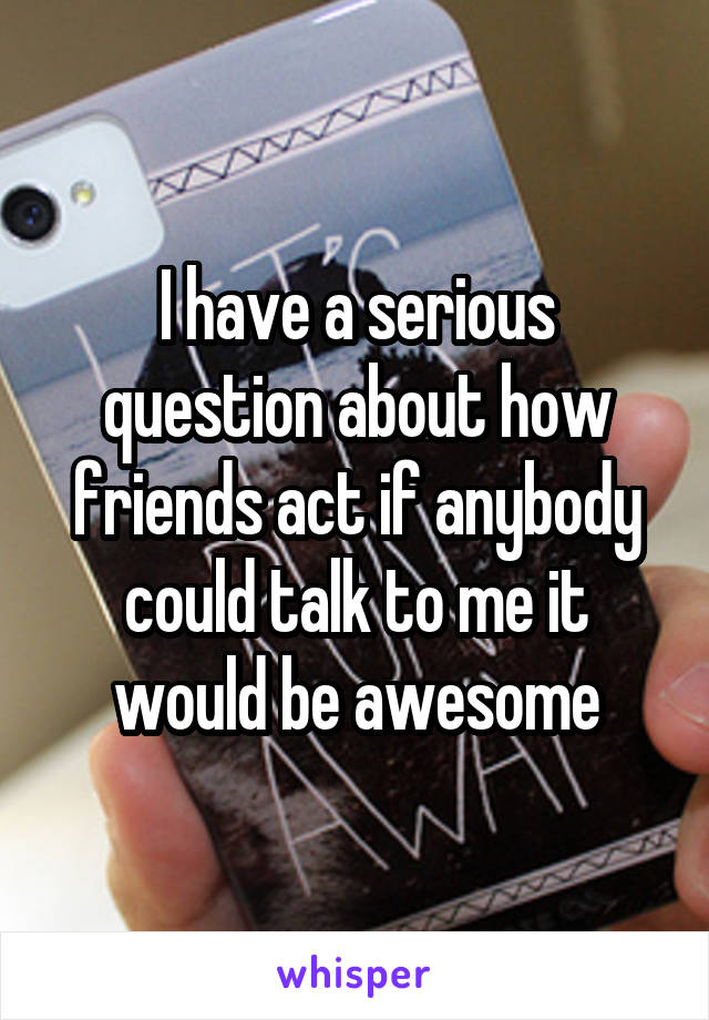 I have a serious question about how friends act if anybody could talk to me it would be awesome