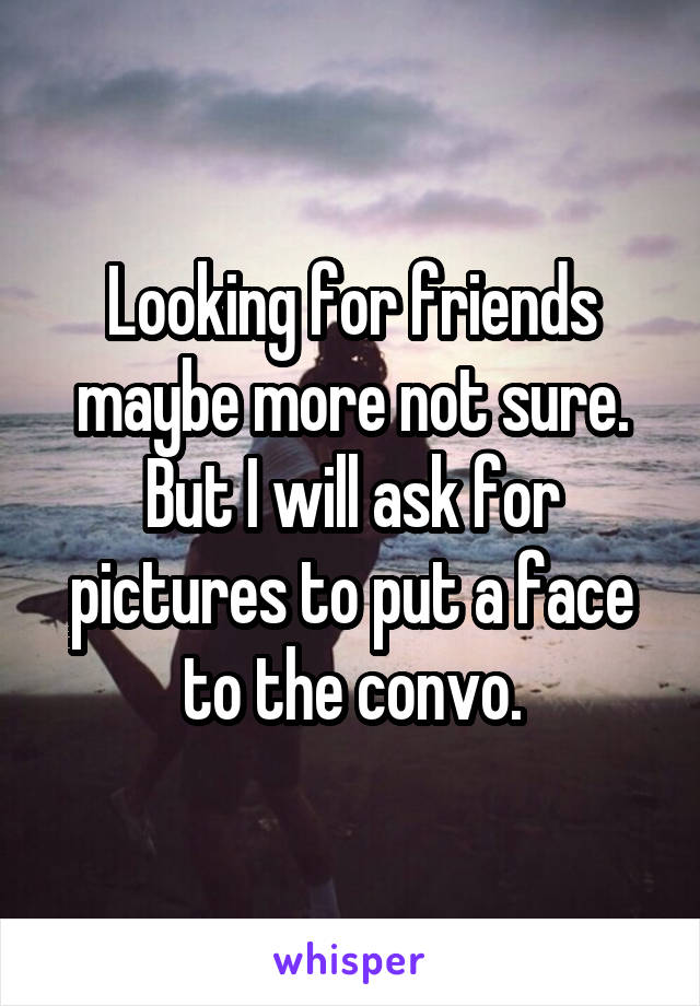 Looking for friends maybe more not sure. But I will ask for pictures to put a face to the convo.