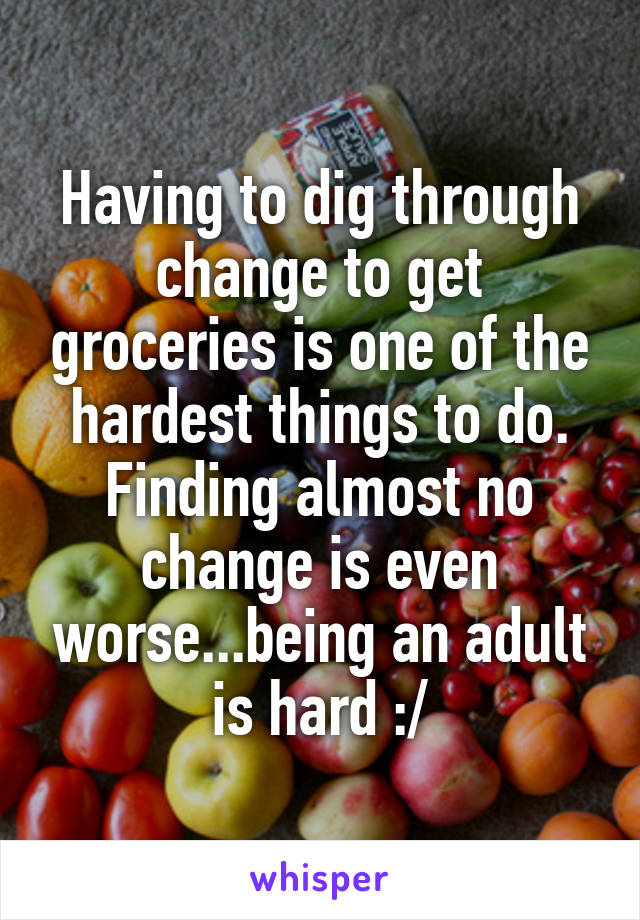 Having to dig through change to get groceries is one of the hardest things to do. Finding almost no change is even worse...being an adult is hard :/