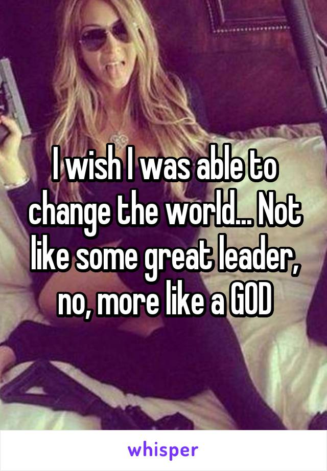I wish I was able to change the world... Not like some great leader, no, more like a GOD
