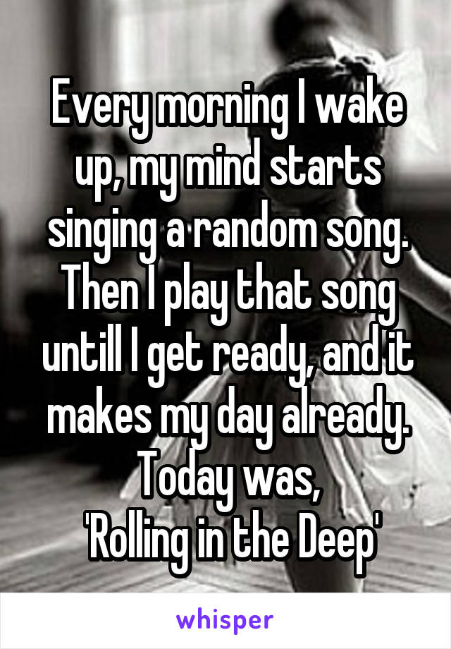 Every morning I wake up, my mind starts singing a random song. Then I play that song untill I get ready, and it makes my day already. Today was,  'Rolling in the Deep'