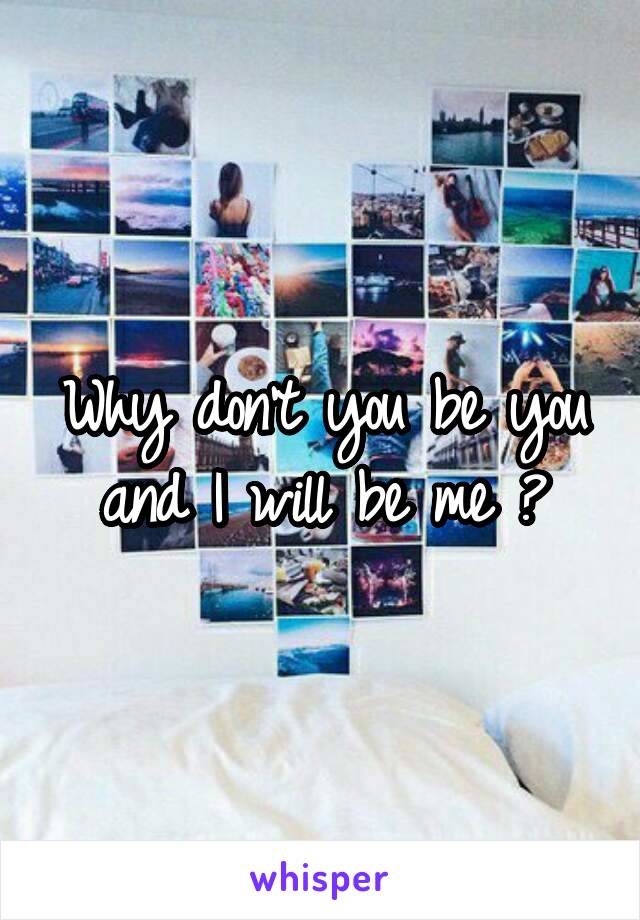Why don't you be you and I will be me ?
