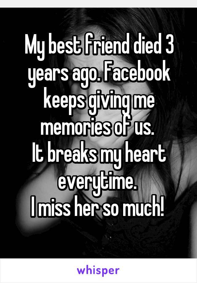 My best friend died 3 years ago. Facebook keeps giving me memories of us.  It breaks my heart everytime.  I miss her so much!