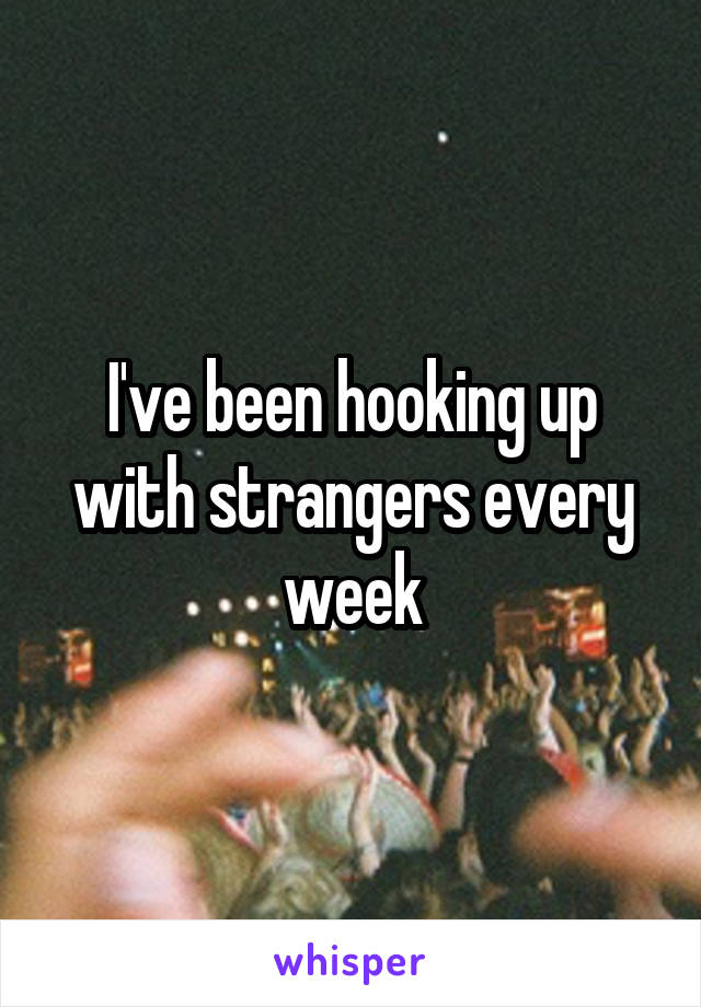 I've been hooking up with strangers every week