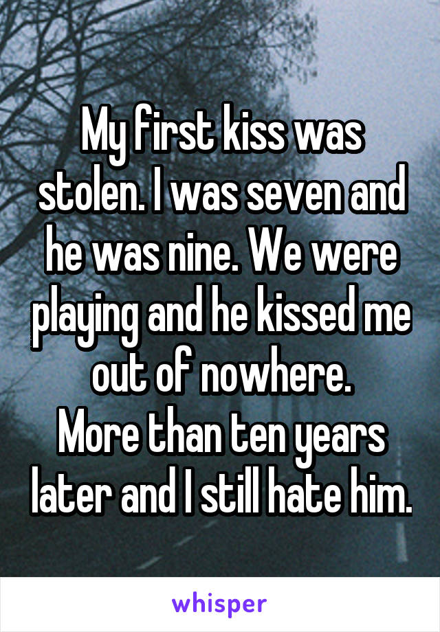 My first kiss was stolen. I was seven and he was nine. We were playing and he kissed me out of nowhere. More than ten years later and I still hate him.