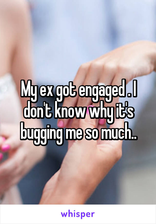 My ex got engaged . I don't know why it's bugging me so much..