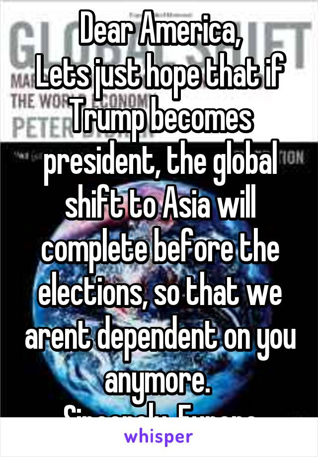 Dear America, Lets just hope that if Trump becomes president, the global shift to Asia will complete before the elections, so that we arent dependent on you anymore.  Sincerely, Europe