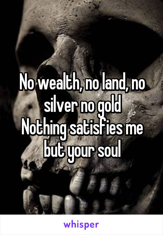 No wealth, no land, no silver no gold Nothing satisfies me but your soul