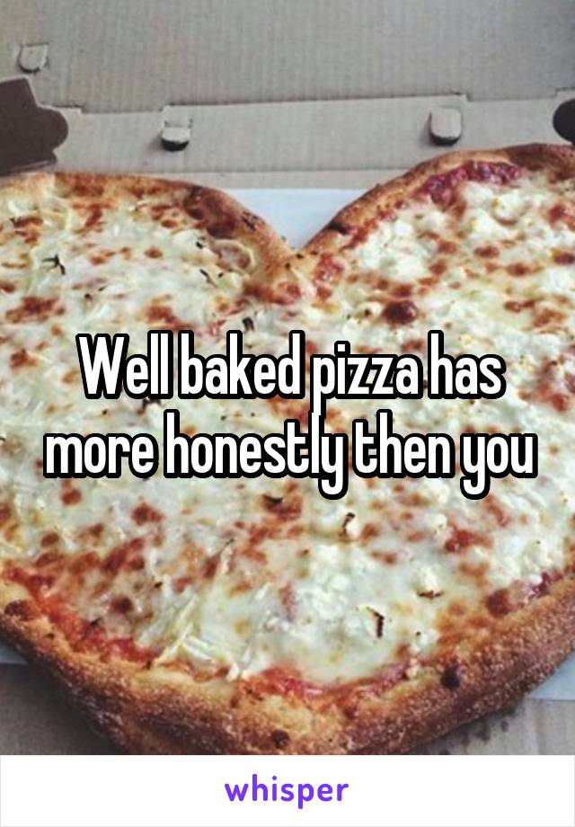 Well baked pizza has more honestly then you