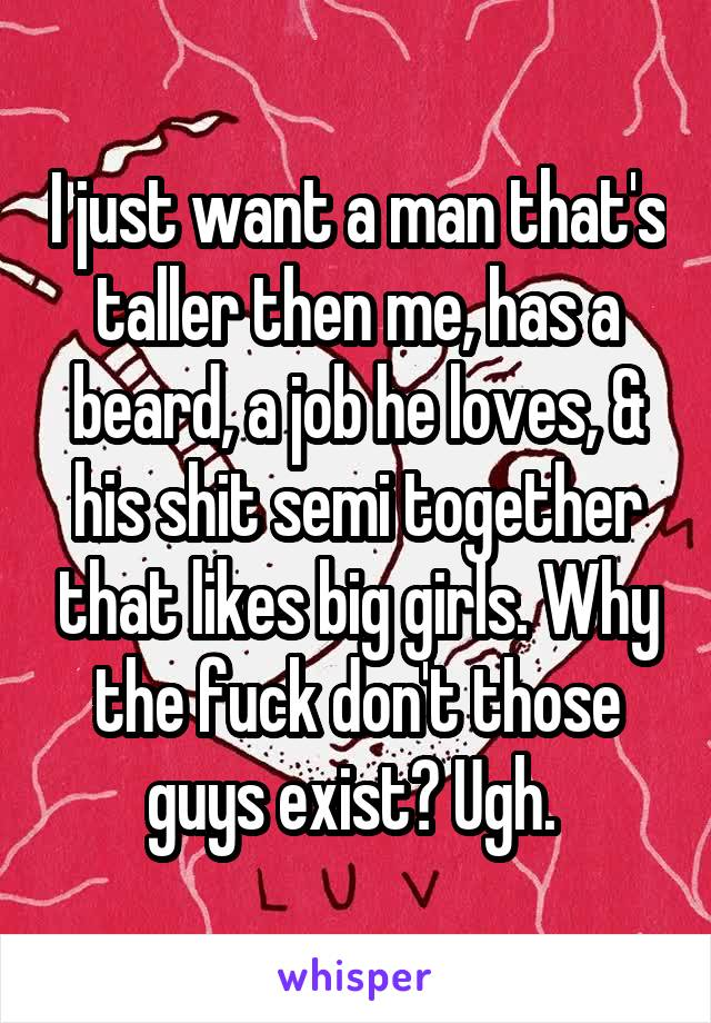 I just want a man that's taller then me, has a beard, a job he loves, & his shit semi together that likes big girls. Why the fuck don't those guys exist? Ugh.