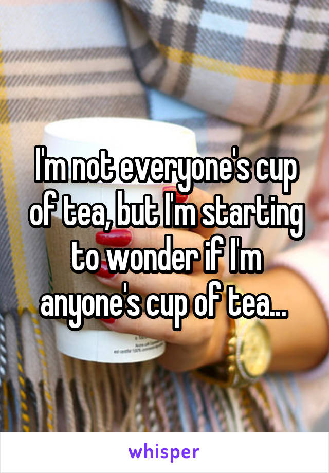 I'm not everyone's cup of tea, but I'm starting to wonder if I'm anyone's cup of tea...