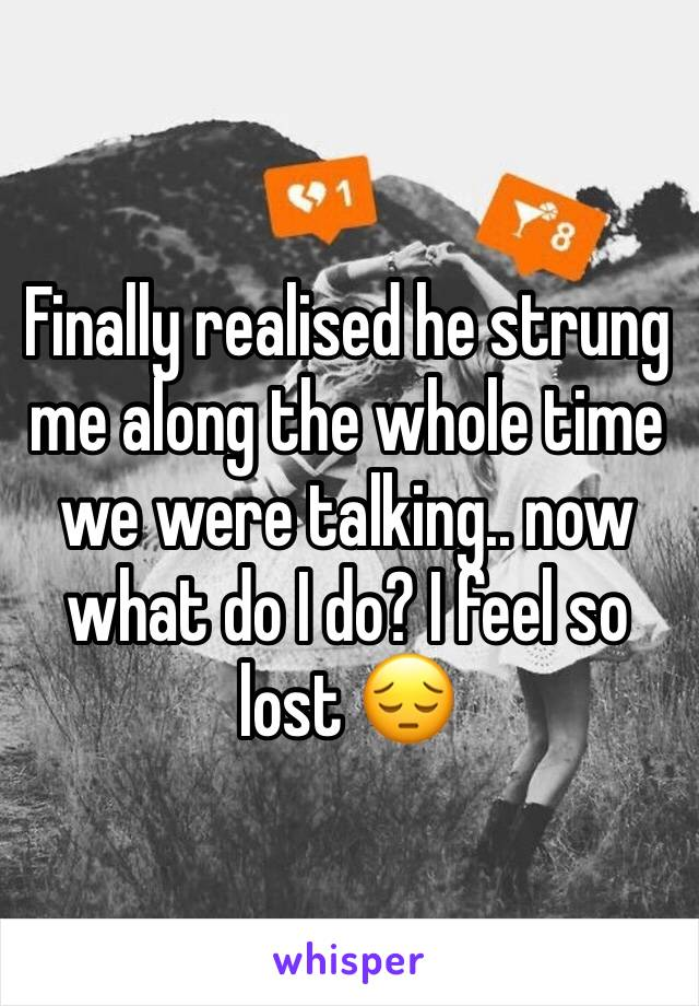 Finally realised he strung me along the whole time we were talking.. now what do I do? I feel so lost 😔