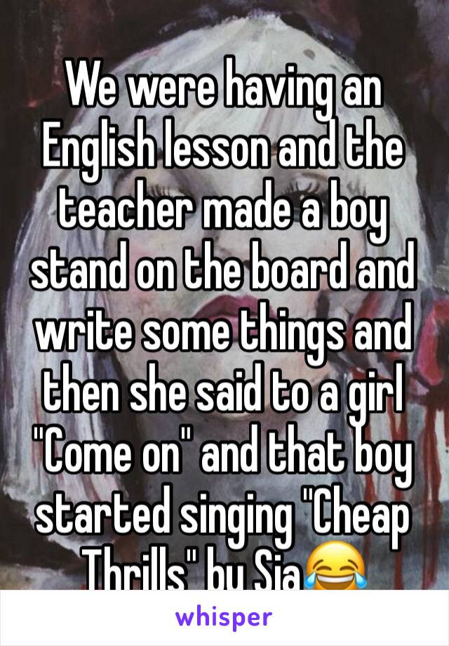 "We were having an English lesson and the teacher made a boy stand on the board and write some things and then she said to a girl ""Come on"" and that boy started singing ""Cheap Thrills"" by Sia😂"