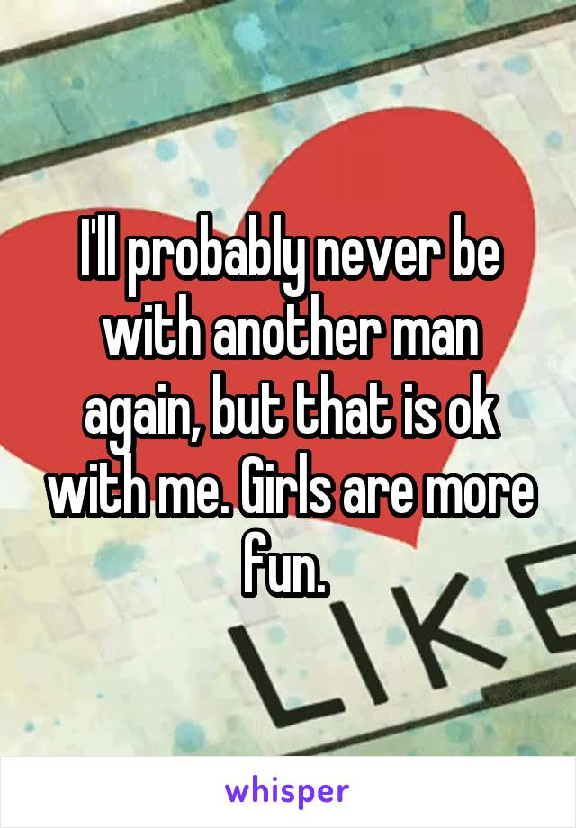 I'll probably never be with another man again, but that is ok with me. Girls are more fun.