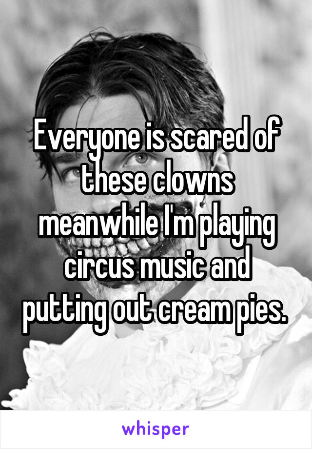 Everyone is scared of these clowns meanwhile I'm playing circus music and putting out cream pies.