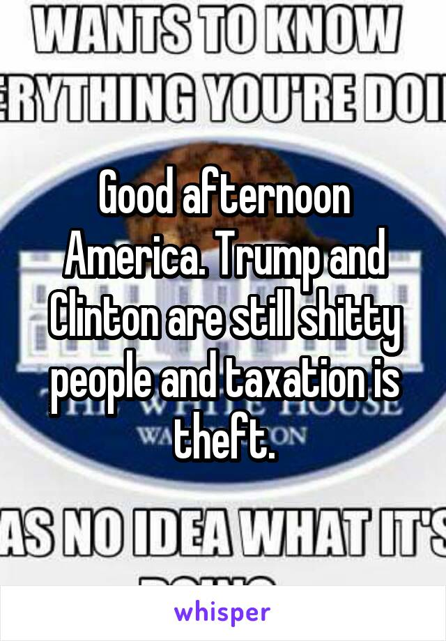 Good afternoon America. Trump and Clinton are still shitty people and taxation is theft.