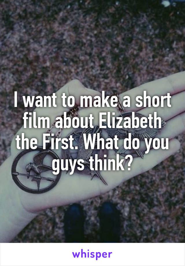 I want to make a short film about Elizabeth the First. What do you guys think?
