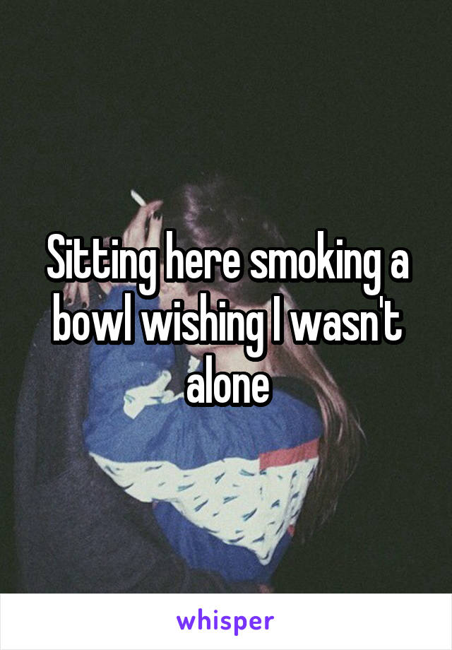 Sitting here smoking a bowl wishing I wasn't alone