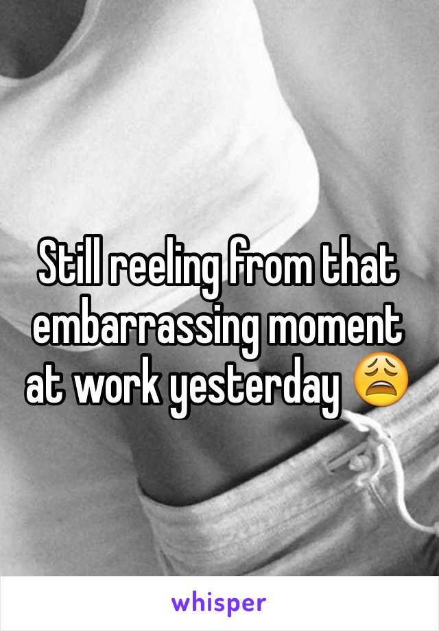 Still reeling from that embarrassing moment at work yesterday 😩