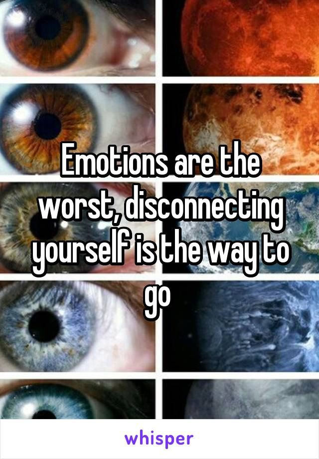 Emotions are the worst, disconnecting yourself is the way to go