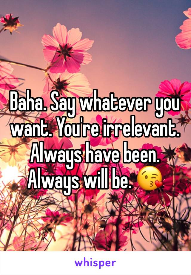 Baha. Say whatever you want. You're irrelevant. Always have been. Always will be. 😘