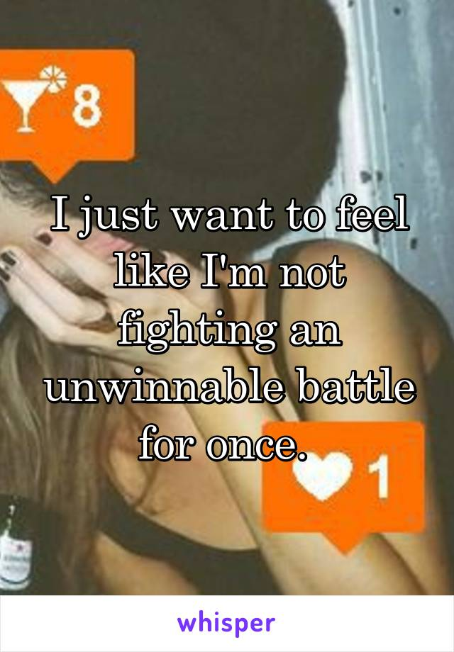 I just want to feel like I'm not fighting an unwinnable battle for once.