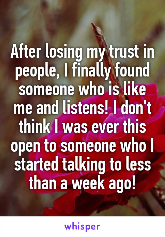 After losing my trust in people, I finally found someone who is like me and listens! I don't think I was ever this open to someone who I started talking to less than a week ago!
