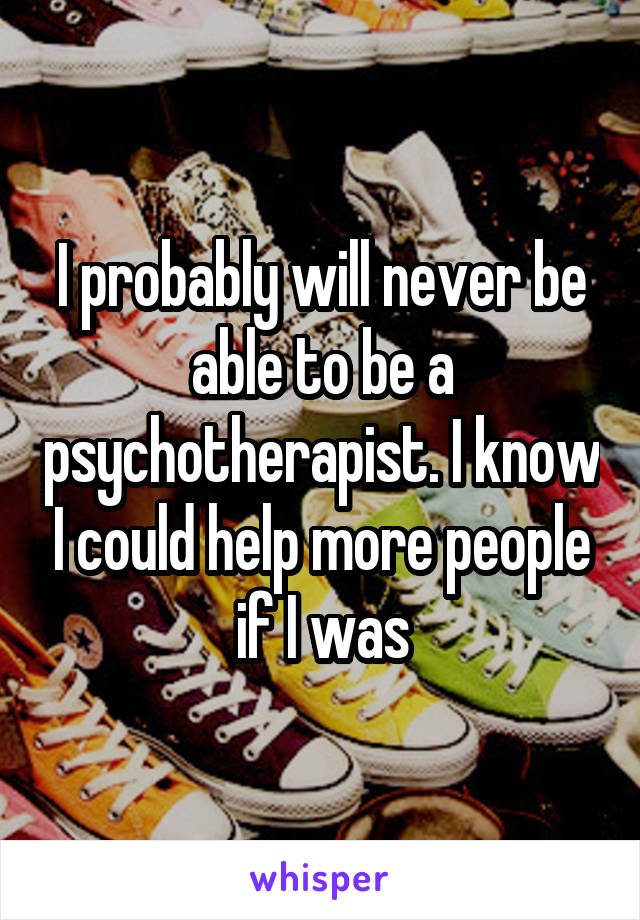 I probably will never be able to be a psychotherapist. I know I could help more people if I was