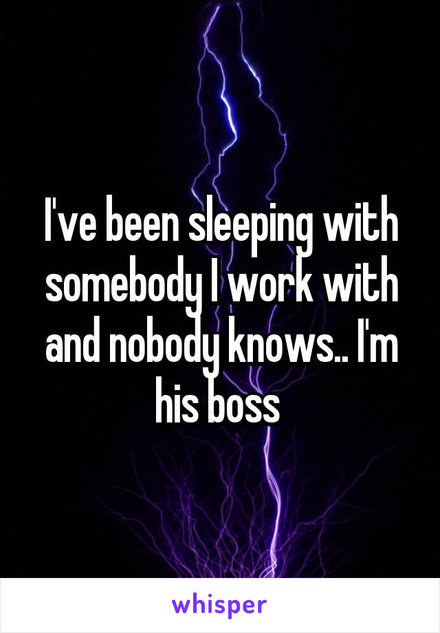 I've been sleeping with somebody I work with and nobody knows.. I'm his boss