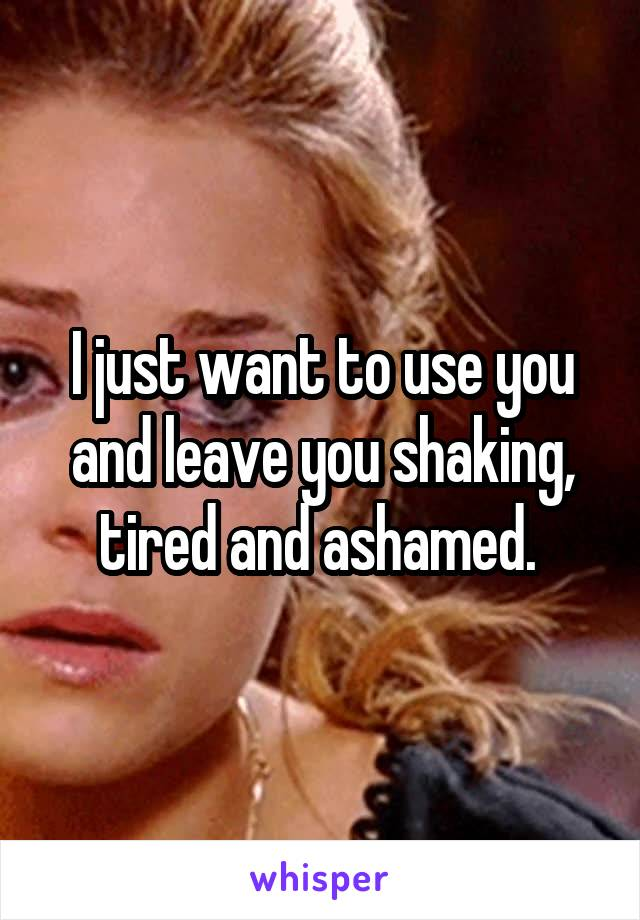 I just want to use you and leave you shaking, tired and ashamed.