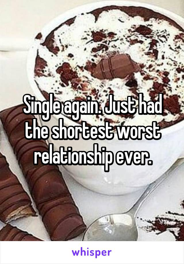 Single again. Just had the shortest worst relationship ever.