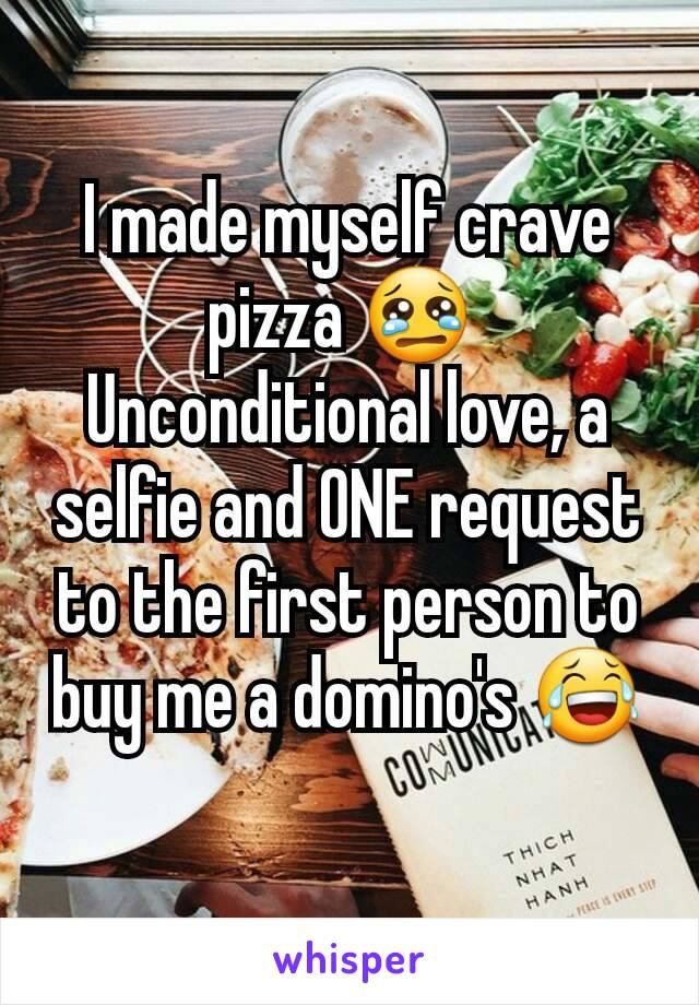 I made myself crave pizza 😢  Unconditional love, a selfie and ONE request to the first person to buy me a domino's 😂