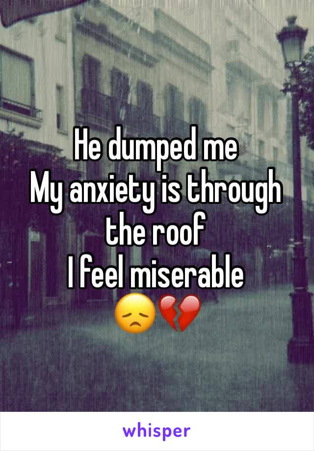 He dumped me My anxiety is through the roof I feel miserable  😞💔
