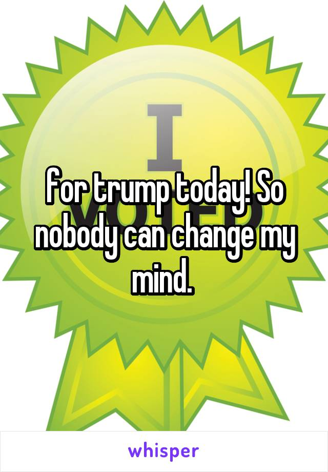 for trump today! So nobody can change my mind.