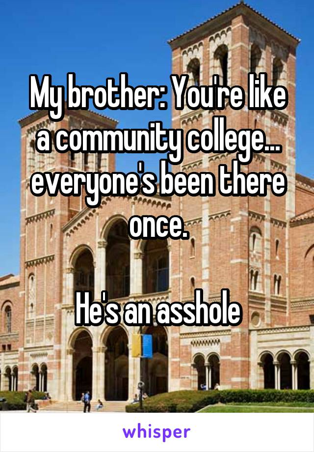 My brother: You're like a community college... everyone's been there once.  He's an asshole