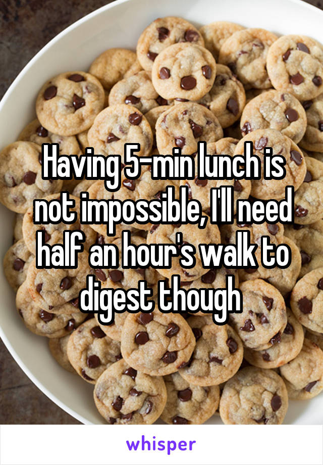 Having 5-min lunch is not impossible, I'll need half an hour's walk to digest though