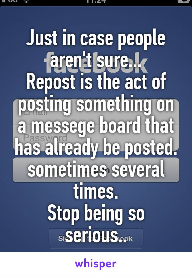 Just in case people aren't sure... Repost is the act of posting something on a messege board that has already be posted. sometimes several times. Stop being so serious..