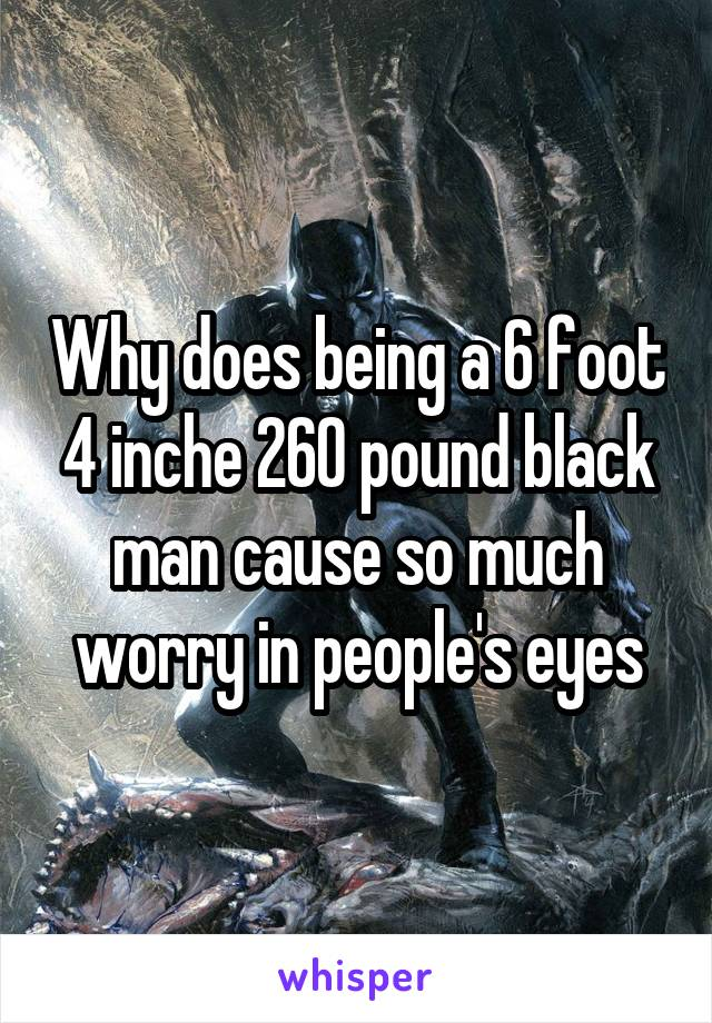 Why does being a 6 foot 4 inche 260 pound black man cause so much worry in people's eyes